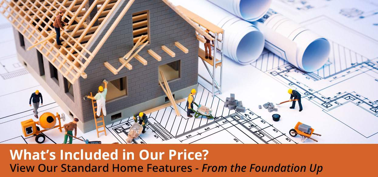 What's Included In Our Home Prices? See Our Standard Features - From the Foundation Up